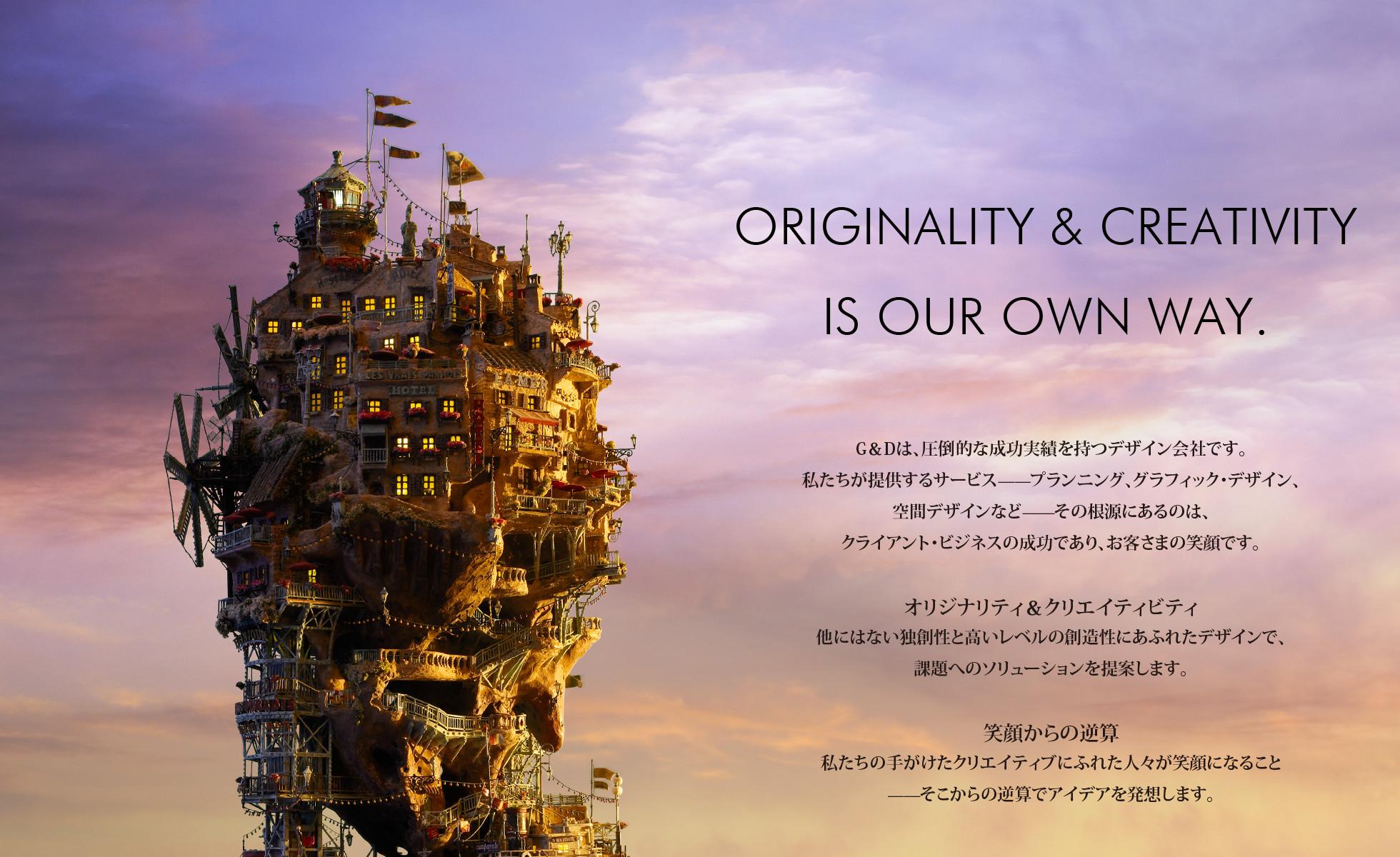 ORIGINALITY & CREATIVITY IS OUR OWN WAY.     G&Dは、圧倒的な成功実績を持つデザイン会社です。 私たちが提供するサービスプランニング、グラフィック・デザイン、 空間デザインなど̶̶その根源にあるのは、 クライアント・ビジネスの成功であり、お客さまの笑顔です。     オリジナリティ&クリエイティビティ 他にはない独創性と高いレベルの創造性にあふれたデザインで、     課題へのソリューションを提案します。     笑顔からの逆算 私たちの手がけたクリエイティブにふれた人々が笑顔になること     ̶̶そこからの逆算でアイデアを発想します。
